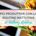 Più Produttive Con La Routine Mattutina di Anthony Robbins