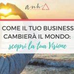 Come Il Tuo Business Cambierà Il Mondo: Scopri La Tua Visione