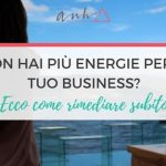 Non Hai Più Energia Per Il Tuo Business? Ecco Come Rimediare Subito