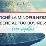 [VIDEO] Perché La Mindfulness Fa Bene Al Tuo Business (Con Regalo!)