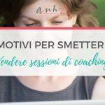 10 Motivi per Smettere di Vendere Sessioni di Coaching
