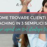 [AGGIORNATO] Come Trovare Clienti di Coaching in 3 Semplici Step (Incluso Report Con 15+1 Strategie Testate)