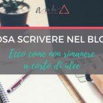 Cosa Scrivere Nel Blog: Ecco Come Non Rimanere a Corto di Idee