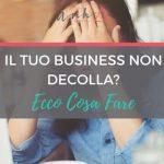 [VIDEO] Il Tuo Business Non Decolla? Ecco Cosa Fare