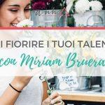 [SPOTLIGHT] Fai Fiorire i Tuoi Talenti con Miriam Bruera