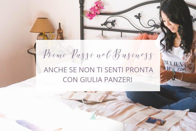 Come Fare i Primi Passi nel Business, Anche Se Non ti Senti Pronta. Con Giulia Panzeri.