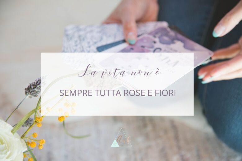 La Vita NON è Sempre Tutta Rose e Fiori
