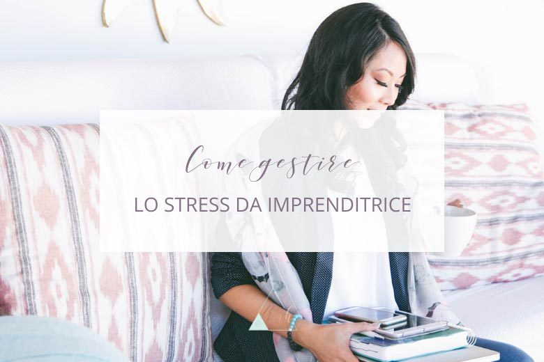 Stress da Imprenditrice? Ecco Come Gestirlo