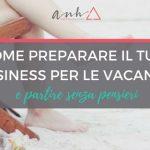Come Preparare Il Tuo Business per le Vacanze e Partire Senza Pensieri