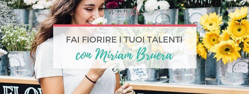 fai fiorire i tuoi talenti con Miriam Bruera